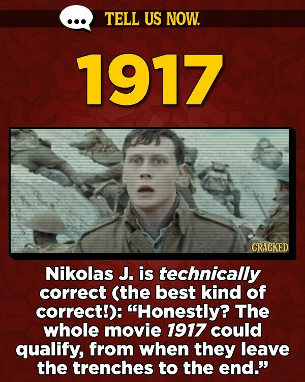 TELL US NOW. 1917 CRACKED Nikolas J. is technically correct (the best kind of correct!): Honestly? The whole movie 1917 could qualify, from when they leave the trenches to the end.