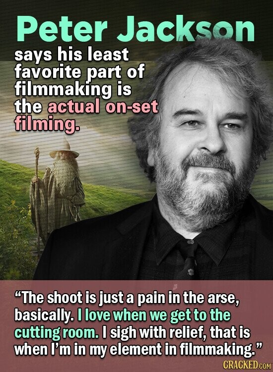 Peter Jackson says his least favorite part of filmmaking is the actual on-set filming. The shoot is just a pain in the arse, basically. I love when we get to the cutting room. I sigh with relief, that is when I'm in my element in filmmaking. CRACKED COM