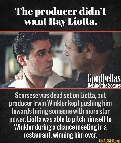 The producer didn't want Ray Liotta. Scorsese was dead set on Liotta, but producer Irwin Winkler kept pushing him towards hiring someone with more star power. Liotta was able to pitch himself to Winkler during a chance meeting in a restaurant, winning him over.
