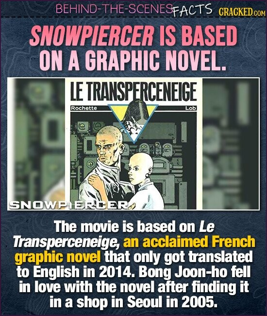 BEHIND-THE-SCENESp FACTS CRACKEDcO SNOWPIERCER IS BASED ON A GRAPHIC NOVEL. LE TRANSPERCENEIGE Rochette Lob 8 SNOWPLEREERN The movie is based on Le Transperceneige, an acclaimed French graphic novel that only got translated to English in 2014. Bong Joon-ho fell in love with the novel after finding it in a