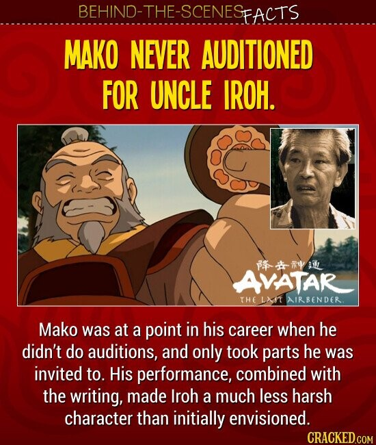 MAKO NEVER AUDITIONED FOR UNCLE IROH. Mako was at a point in his career when he didn't do auditions, and only took parts he was invited to. His performance, combined with the writing, made Iroh a much less harsh character than initially envisioned.
