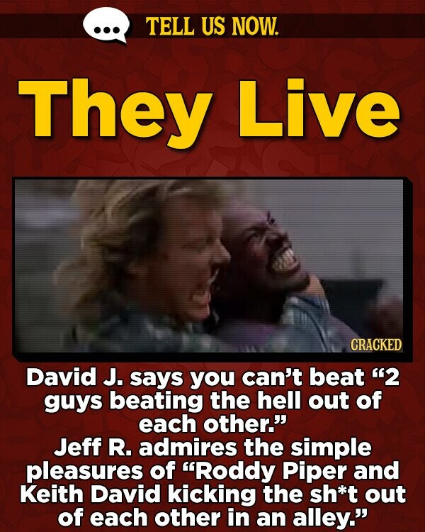TELL US NOW. They Live CRACKED David J. says you can't beat '2 guys beating the hell out of each other. Jeff R. admires the simple pleasures of Roddy Piper and Keith David kicking the sh*t out of each other in an alley.
