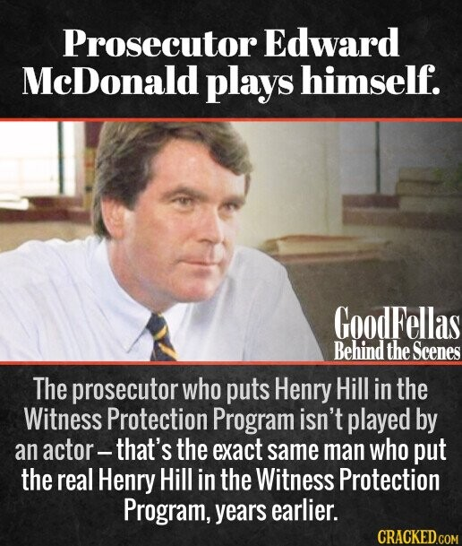 Prosecutor Edward McDonald plays himself. The prosecutor who puts Henry Hill in the Witness Protection Program isn't played by an actor- that's the exact same man who put the real Henry Hill in the Witness Protection Program, years earlier.