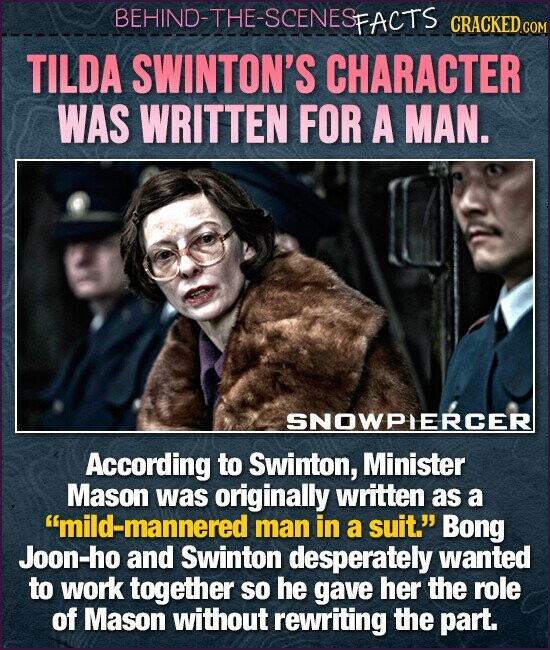 BEHIND-THE-SCENESFACTS CRACKEDC TILDA SWINTON'S CHARACTER WAS WRITTEN FOR A MAN. SNOWPIERCER According to Swinton, Minister Mason was originally written as a mild-mannered man in a suit. Bong Joon-ho and Swinton desperately wanted to work together so he gave her the role of Mason without rewriting the part.