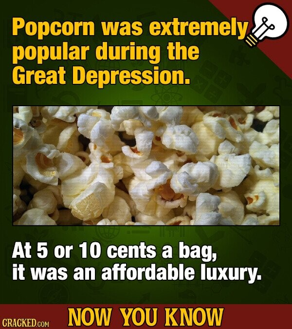 Popcorn was extremely popular during the Great Depression. At 5 or 10 cents a bag, it was an affordable luxury. NOW YOU KNOW CRACKED COM