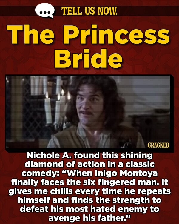 TELL US NOW. The Princess Bride CRACKED Nichole A. found this shining diamond of action in a classic comedy: When Inigo Montoya finally faces the six fingered man. It gives me chills every time he repeats himself and finds the strength to defeat his most hated enemy to avenge his