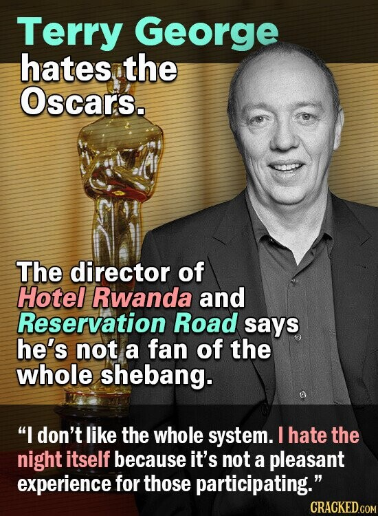 Terry George hates the Oscars. The director of Hotel Rwanda and Reservation Road says he's not a fan of the whole shebang. I don't like the whole system. I hate the night itself because it's not a pleasant experience for those participating. CRACKED.COM