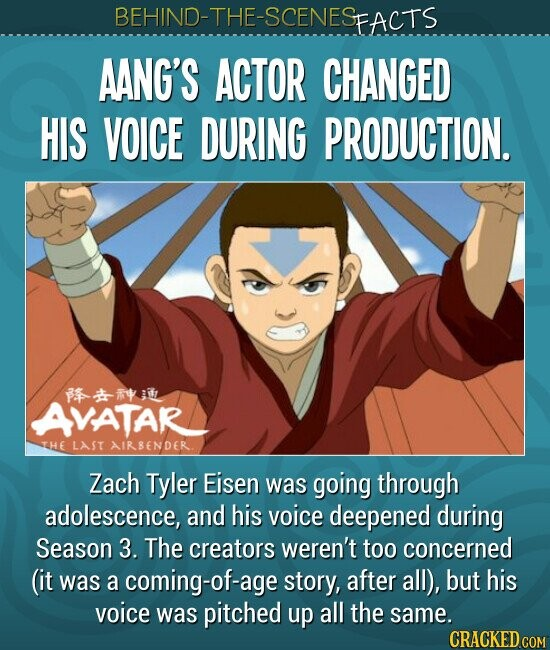 BEHIND-THE-SCENES FACTS AANG'S ACTOR CHANGED HIS VOICE DURING PRODUCTION. * AVATAR YHE LAST AIRBENDER. Zach Tyler Eisen was going through adolescence, and his voice deepened during Season 3. The creators weren't too concerned (it was a coming-of-ag story, after all), but his voice was pitched up all the same. CRACKED COM