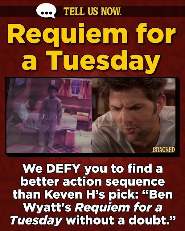 TELL US NOW. Requiem for a Tuesday CRACKED We DEFY you to find a better action sequence than Keven H's pick: Ben Wyatt's Requiem for a Tuesday without a doubt.