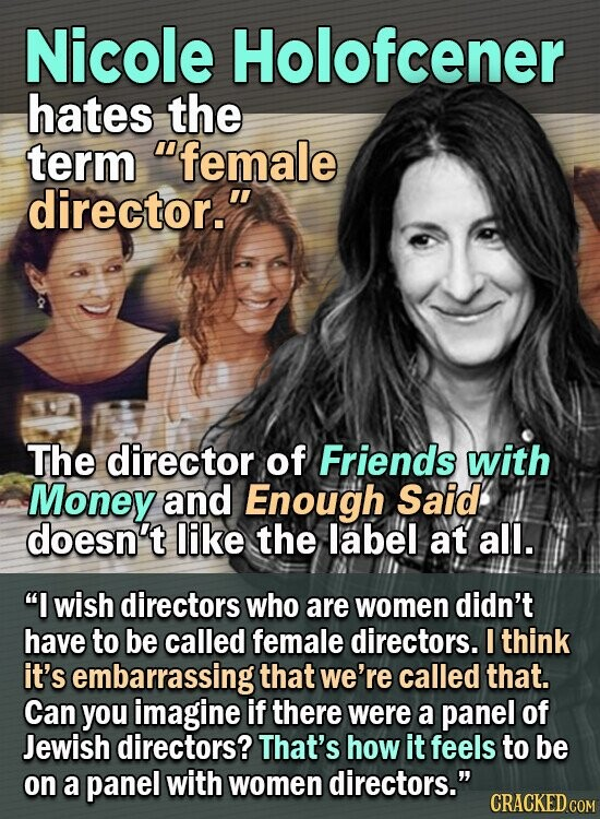 Nicole Holofcener hates the term female director. The director of Friends with Money and Enough Said doesn't like the label at all. I wish directors who are women didn't have to be called female directors. I think it's embarrassing that we're called that. Can you imagine if there were a