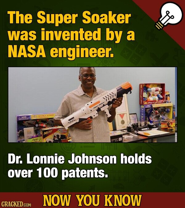 The Super Soaker was invented by a NASA engineer. I NERF Dr. Lonnie Johnson holds over 100 patents. NOW YOU KNOW CRACKED COM