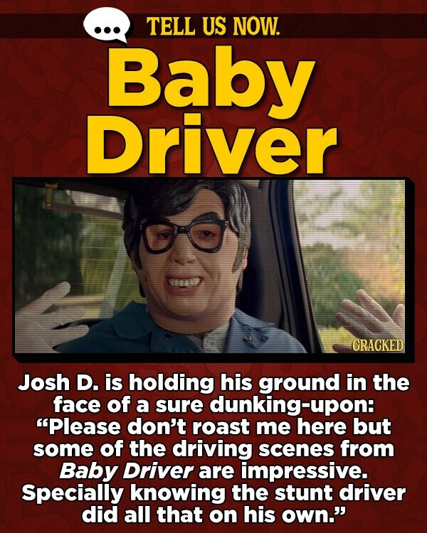 TELL US NOW. Baby Driver 888 GRACKED Josh D. is holding his ground in the face of a sure dunking-upon Please don't roast me here but some of the driving scenes from Baby Driver are impressive. Specially knowing the stunt driver did all that on his own.