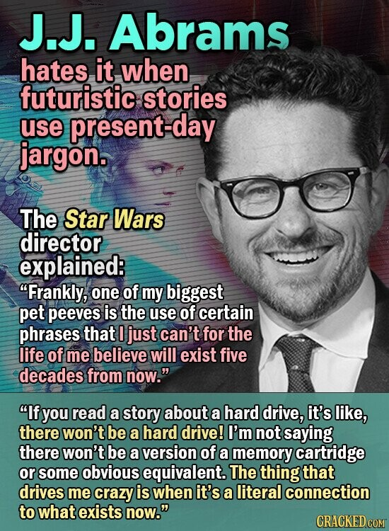 J.J. Abrams hates it when futuristic stories use present-day jargon. The Star Wars director explained: Frankly, one of my biggest pet peeves is the use of certain phrases that I just can't for the life of me believe will exist five decades from now. If you read a story about