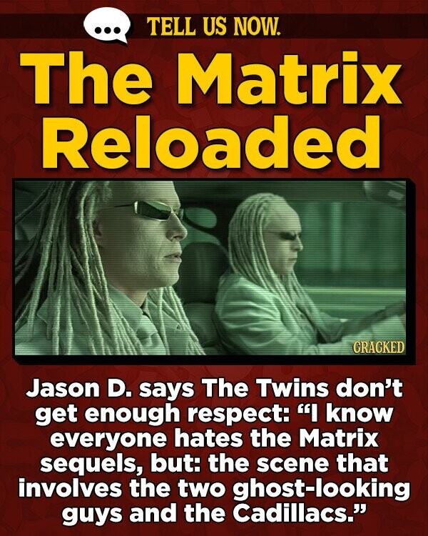 TELL US NOW. The Matrix Reloaded CRACKED Jason D. says The Twins don't get enough respect: I know everyone hates the Matrix sequels, but: the scene that involves the two ghost-looking guys and the Cadillacs.