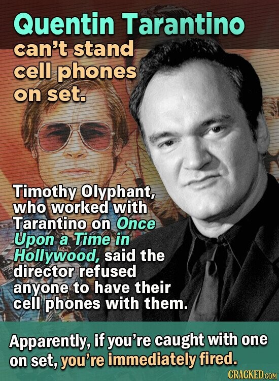 Quentin Tarantino can't stand cell phones on set. Timothy Olyphant, who worked with Tarantino on Once Upon a Time in Hollywood, said the director refused anyone to have their cell phones with them. Apparently, if you're caught with one on set, you're immediately fired. CRACKED COM