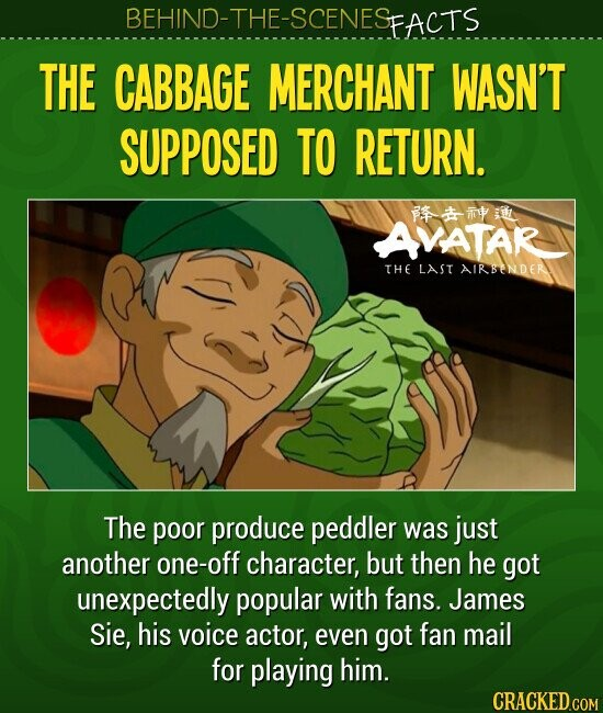 THE CABBAGE MERCHANT WASN'T SUPPOSED TO RETURN.The poor produce peddler was just another one-off character, but then he got unexpectedly popular with fans. James Sie, his voice actor, even got fan mail for playing him.