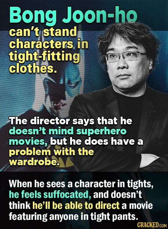 Bong Joon-ho can't stand characters in tight-fitting clothes. The director says that he doesn't mind superhero movies, but he does have a problem with the wardrobe. When he sees a character in tights, he feels suffocated, and doesn't think he'll be able to direct a movie featuring anyone in tight