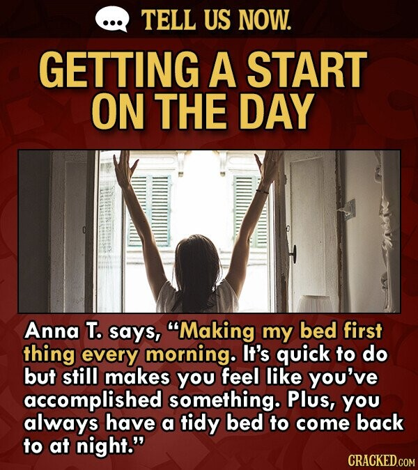 TELL US NOW. GETTING A START ON THE DAY Anna T. says, Making my bed first thing every morning. It's quick to do but still makes you feel like you've accomplished something. Plus, you always have a tidy bed to come back to at night.