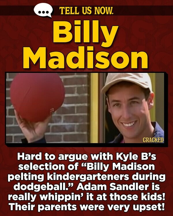 TELL US NOW. Billy Madison CRACKED Hard to argue with Kyle B's selection of Billy Madison pelting kindergarteners during dodgeball. Adam Sandler is really whippin' it at those kids! Their parents were very upset!