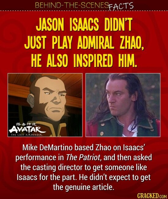 JASON ISAACS DIDN'T JUST PLAY ADMIRAL ZHAO, HE ALSO INSPIRED HIM. Mike DeMartino based Zhao on Isaacs' performance in The Patriot, and then asked the casting director to get someone like Isaacs for the part. He didn't expect to get the genuine article.