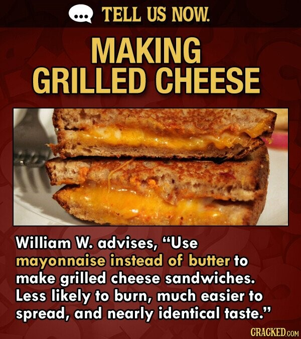 Lifehack to make a better grilled cheese sandwich. Photo of a delicious looking grilled cheese sandwich with the text - William W. advises, Use mayonnaise instead of butter to make grilled cheese sandwiches. Less likely to burn, much easier to spread, and nearly identical taste.
