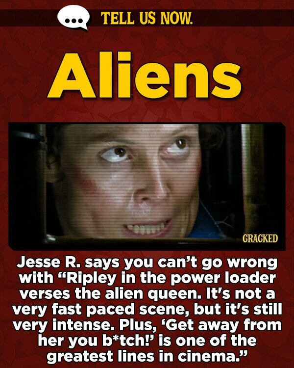 TELL US NOW. Aliens CRACKED Jesse R. says you can't go wrong with Ripley in the power loader verses the alien queen. It's not a very fast paced scene, but it's still very intense. Plus, 'Get away from her you b*tch!' is one of the greatest lines in cinema.