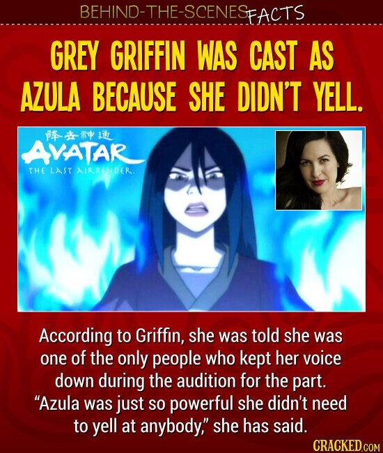 GREY GRIFFIN WAS CAST AS AZULA BECAUSE SHE DIDN'T YELL. According to Griffin, she was told she was one of the only people who kept her voice down during the audition for the part. Azula was just SO powerful she didn't need