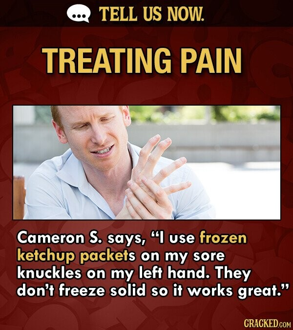TELL US NOW. TREATING PAIN Cameron S. says, I use frozen ketchup packets on my sore knuckles on my left hand. They don't freeze solid SO it works great.