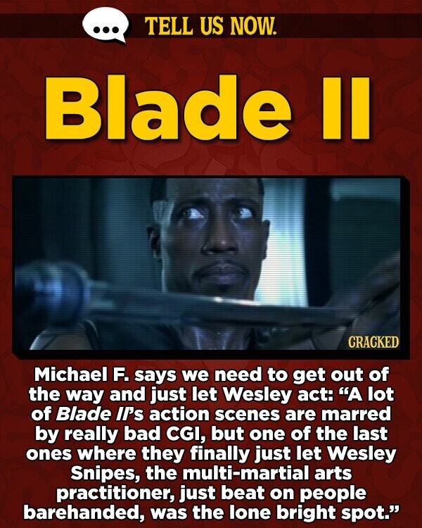 TELL US NOW. Blade II CRACKED Michael F. says we need to get out of the way and just let Wesley act: A lot of Blade II's action scenes are marred by really bad CGI, but one of the last ones where they finally just let Wesley Snipes, the multi-martial