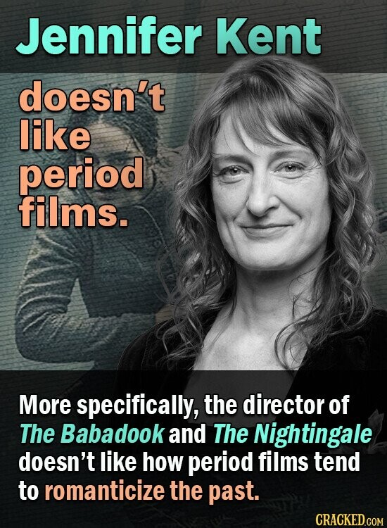 Jennifer Kent doesn't like period films. More specifically, the director of The Babadook and The Nightingale doesn't like how period films tend to romanticize the past.