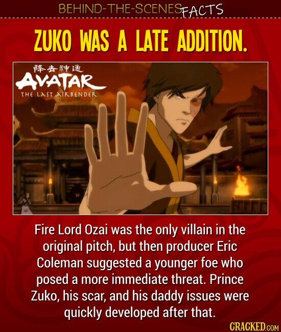 BEHIND-THE-SCENESFACTS ZUKO WAS A LATE ADDITION. Fire Lord Ozai was the only villain in the original pitch, but then producer Eric Coleman suggested a younger foe who posed a more immediate threat. Prince Zuko, his scar, and his daddy issues were quickly developed after that.