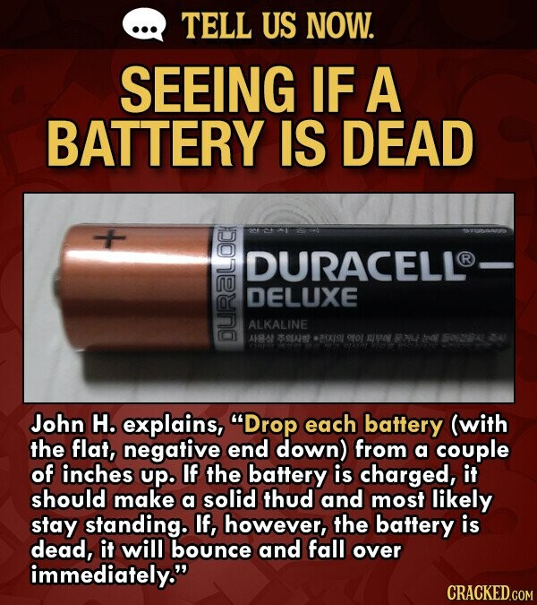 Battery lifehack -  Duracell battery and the text reads - SEEING IF A BATTERY IS DEAD DURACELL R DELUXE ALKALINE ARLA S0LAt -3x0 John H. explains, Drop each battery (with the flat, negative end down) from a couple of inches up. If the battery is charged, it should make a solid thud and most likely stay standing. If, however, the battery is dead, it will bounce and fall over immediately.