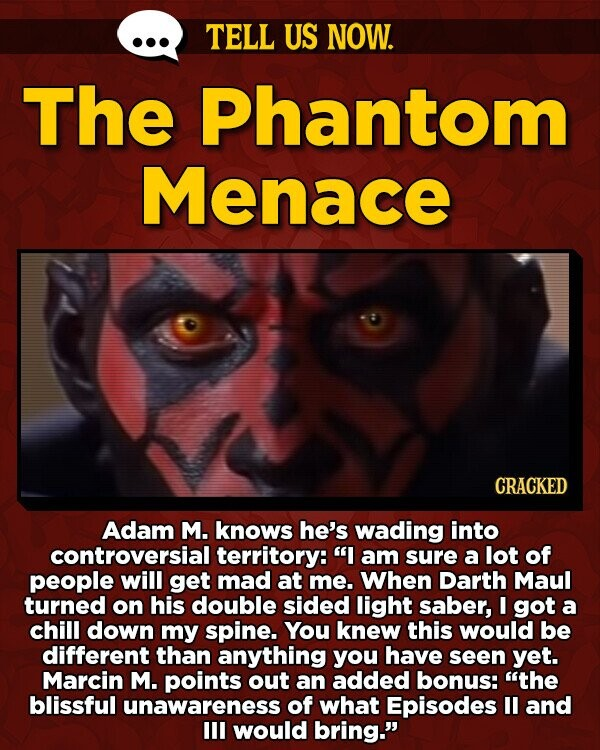 TELL US NOW. The Phantom Menace CRACKED Adam M. knows he's wading into controversial territory: I am sure a lot of people will get mad at me. When Darth Maul turned on his double sided light saber, I got a chill down my spine. You knew this would be different