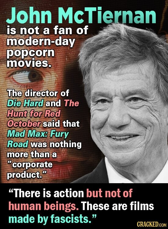 John McTiernan is not a fan of modern-day popcorn movies. The director of Die Hard and The Hunt for Red October said that Mad Max: Fury Road was nothing more than a corporate product. There is action but not of human beings. These are films made by fascists. CRACKED.COM