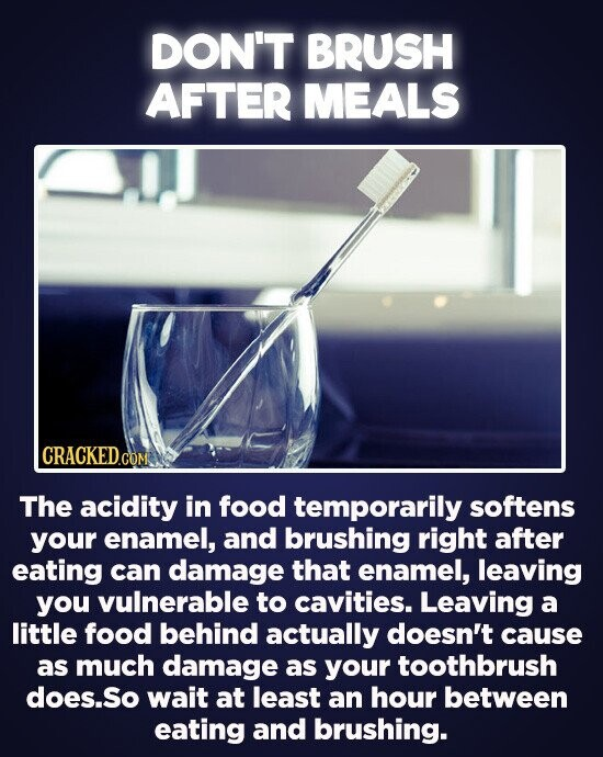 DON'T BRUSH AFTER MEALS CRACKED.COM The acidity in food temporarily softens your enamel, and brushing right after eating can damage that enamel, leaving you vulnerable to cavities. Leaving a little food behind actually doesn't cause as much damage as your toothbrush does.So wait at least an hour between eating and