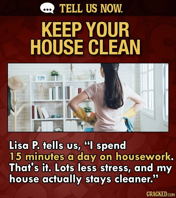 Lifehack to help keep your house clean - Lisa P. tells US, I spend 15 minutes a day on housework. That's it. Lots less stress, and my house actually stays cleaner.