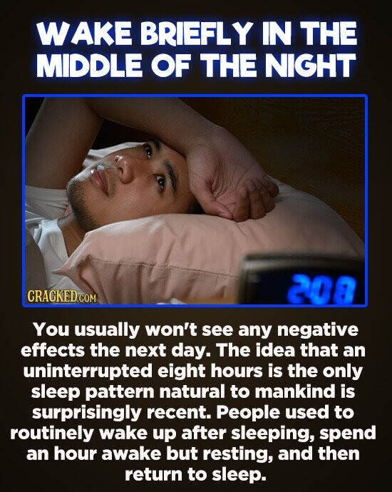 WAKE BRIEFLY IN THE MIDDLE OF THE NIGHT 208 You usually won't see any negative effects the next day. The idea that an uninterrupted eight hours is the only sleep pattern natural to mankind is surprisingly recent. People used to routinely wake up after sleeping, spend an hour awake