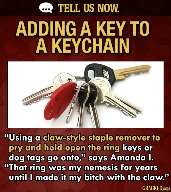 TELL US NOW. ADDING A KEY TO A KEYCHAIN BURO Using a claw-style staple remover to pry and hold open the ring keys or dog tags go onto, says Amanda I. That ring was my nemesis for years until I made it my bitch with the claw. CRACKED.COM