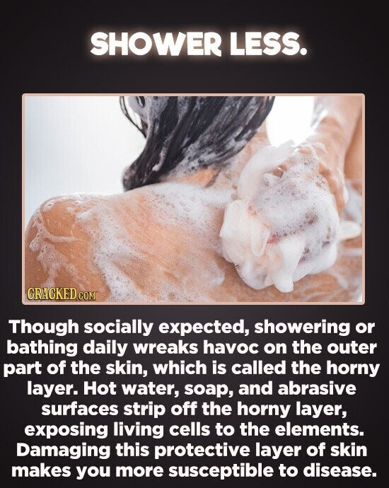 SHOWER LESS. CRACKED CO Though socially expected, showering or bathing daily wreaks havoc on the outer part of the skin, which is called the horny layer. Hot water, soap, and abrasive surfaces strip off the horny layer, exposing living cells to the elements. Damaging this protective layer of skin makes you