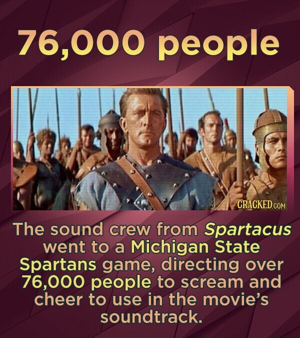 76, 000 people The sound crew from Spartacus went to a Michigan State Spartans game, directing over 6,000 people to scream and cheer to use in the movie's soundtrack.