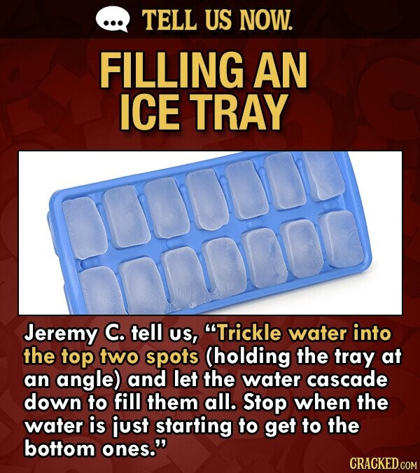 Life hack on how to more easily fill an ice tray - Jeremy C. tell US, Trickle water into the top two spots (holding the tray at an angle) and let the water cascade down to fill them all. Stop when the water is just starting to get to the bottom ones.