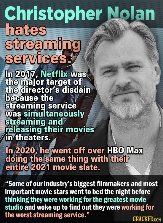 Christopher Nolan hates streaming services. In 2017, Netflix was the major target of the director's disdain because the streaming service was simultaneously streaming and releasing their movies in theaters. In 2020, he went off over HBO Max doing the same thing with their entire 2021 movie slate. Some of our