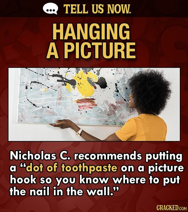 Lifehack on how to hang a picture on your wall -  Nicholas C. recommends putting a dot of toothpaste on a picture hook So you know where to put the nail in the wall.