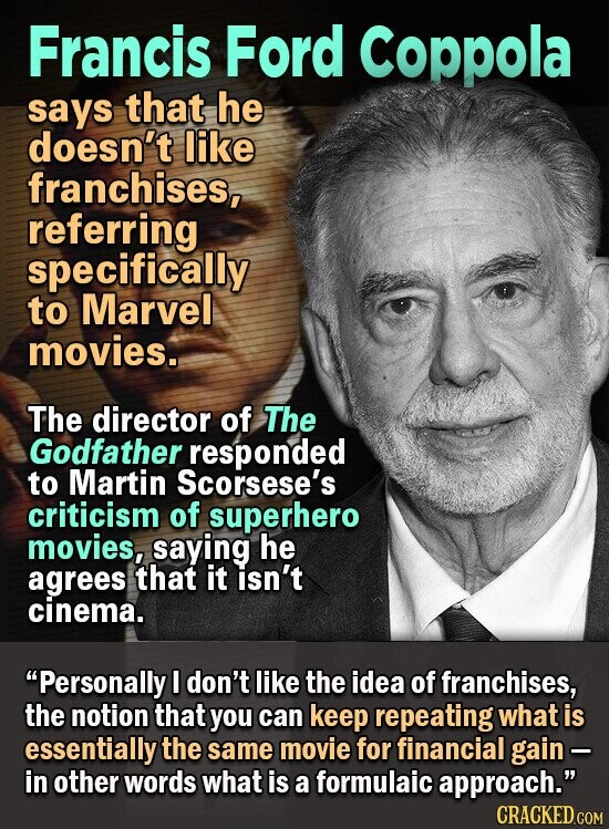 Francis Ford Coppola says that he doesn't like franchises, referring specifically to Marvel movies. The director of The Godfather responded to Martin Scorsese's criticism of superhero movies, saying he agrees that it Isn't cinema. Personally I don't like the idea of franchises, the notion that you can keep repeating what