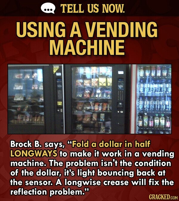 TELL US NOW. USING A VENDING MACHINE Brock B. says, Fold a dollar in half LONGWAYS to make it work in a vending machine. The problem isn't the condition of the dollar, it's light bouncing back at the sensor. A longwise crease will fix the reflection problem.