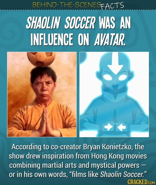 SHAOLIN SOCCER WAS AN INFLUENCE ON AVATAR. According to co-creator Bryan Konietzko, the show drew inspiration from Hong Kong movies combining martial arts and mystical powers - or in his own words, films like Shaolin Soccer.