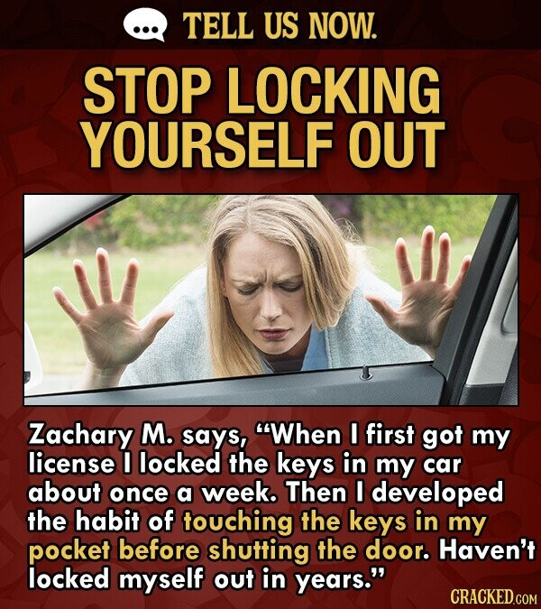 TELL US NOW. STOP LOCKING YOURSELF OUT Zachary M. says, When I first got my license I locked the keys in my car about once a week. Then I developed the habit of touching the keys in my pocket before shutting the door. Haven't locked myself out in years. CRACKED.COM