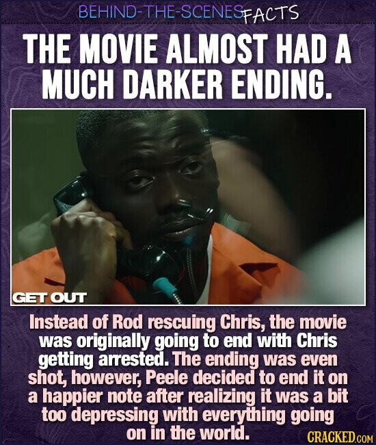 BEHIND-THE-SCENESP FACTS THE MOVIE ALMOST HAD A MUCH DARKER ENDING. GET OUT Instead of Rod rescuing Chris, the movie was originally going to end with Chris getting arested. The ending was even shot, however, Peele decided to end it on a happier note after realizing it was a bit too