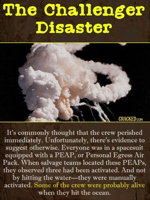 The Challenger Disaster CRACKED. COM It's commonly thought that the crew perished immediately. Unfortunately, there's evidence to suggest otherwise. E