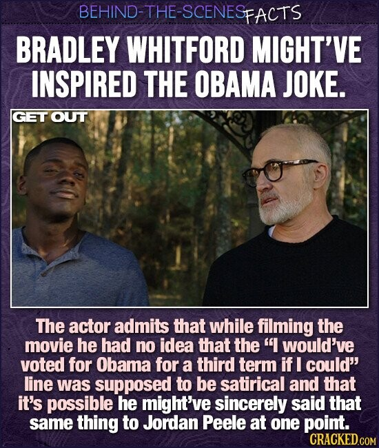 BEHIND-THE-SCENESP FACTS BRADLEY WHITFORD MIGHT'VE INSPIRED THE OBAMA JOKE. GET OUT The actor admits that while filming the movie he had no idea that the would've voted for Obama for a third term if I could line was supposed to be satirical and that it's possible he might've sincerely